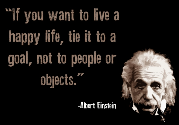 """If you want to live a happy life, tie it to a goal, not to people or objects"""